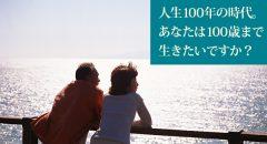 人生100年の時代。あなたは100歳まで生きたいですか?